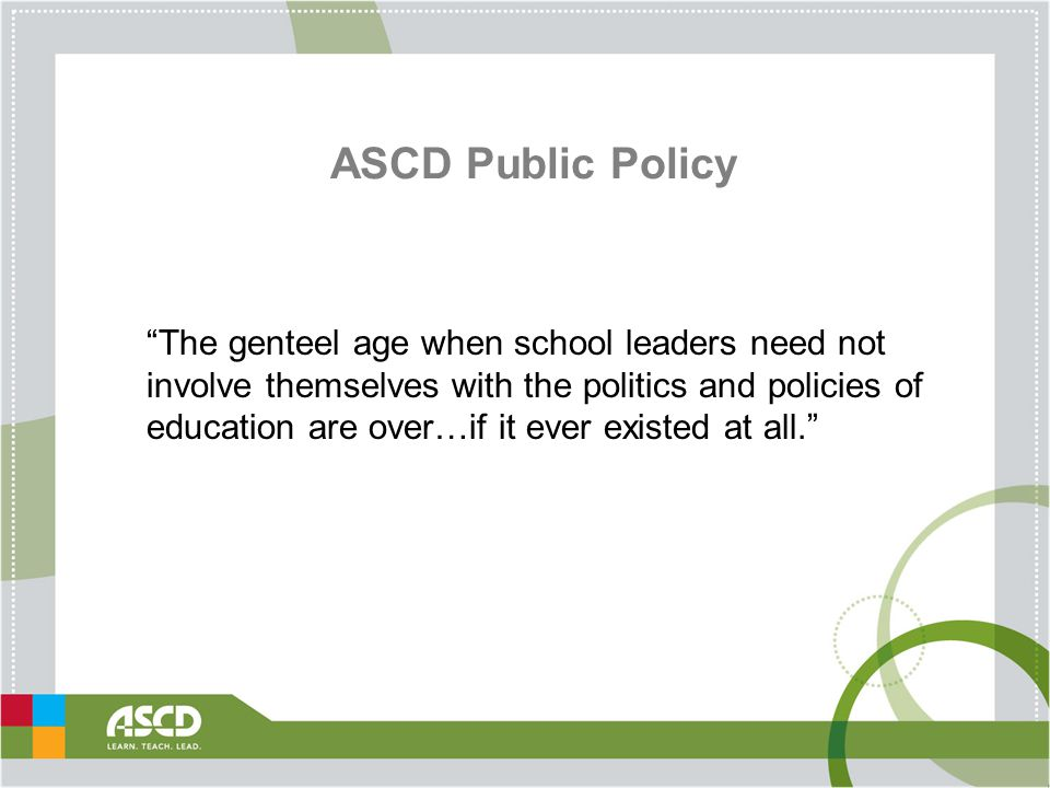 ASCD Public Policy The genteel age when school leaders need not involve themselves with the politics and policies of education are over…if it ever existed at all.