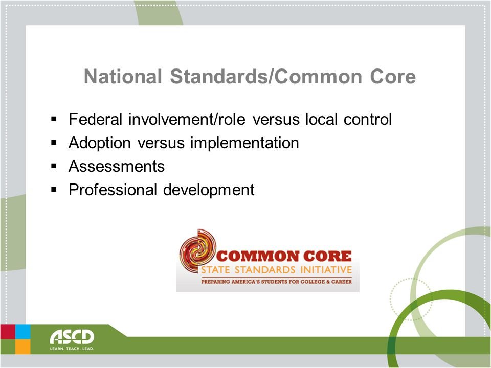 National Standards/Common Core  Federal involvement/role versus local control  Adoption versus implementation  Assessments  Professional development