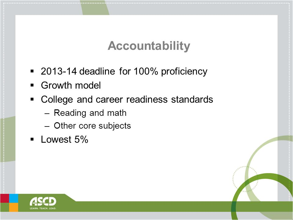 Accountability  2013-14 deadline for 100% proficiency  Growth model  College and career readiness standards –Reading and math –Other core subjects  Lowest 5%
