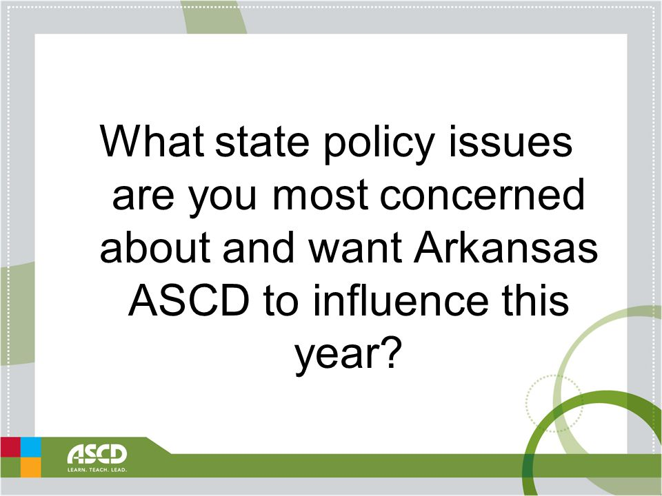 What state policy issues are you most concerned about and want Arkansas ASCD to influence this year?