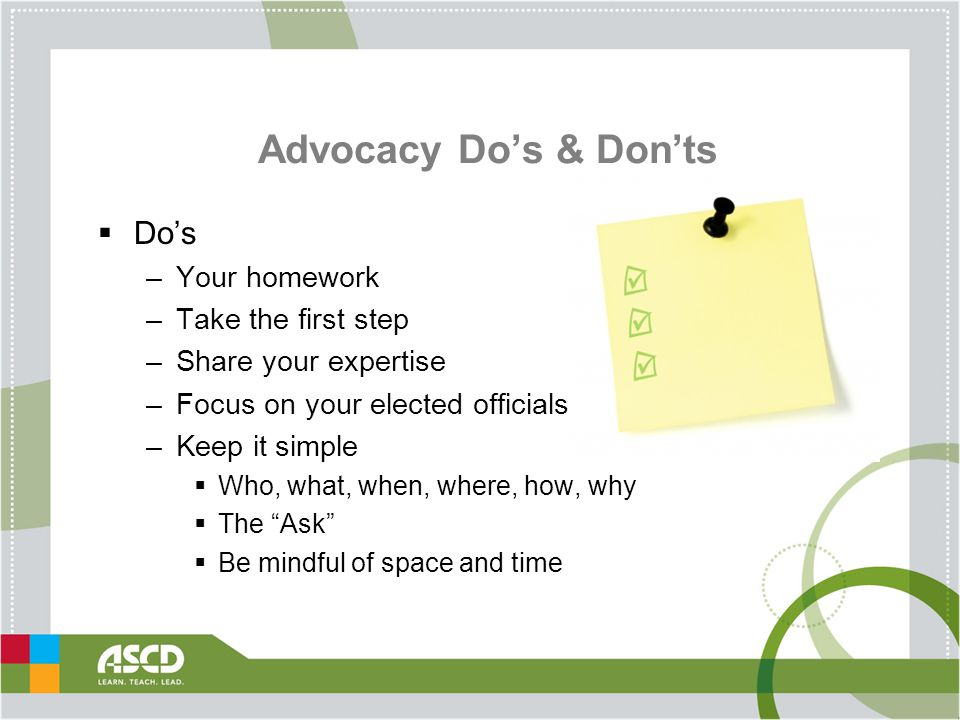 Advocacy Do's & Don'ts  Do's –Your homework –Take the first step –Share your expertise –Focus on your elected officials –Keep it simple  Who, what, when, where, how, why  The Ask  Be mindful of space and time
