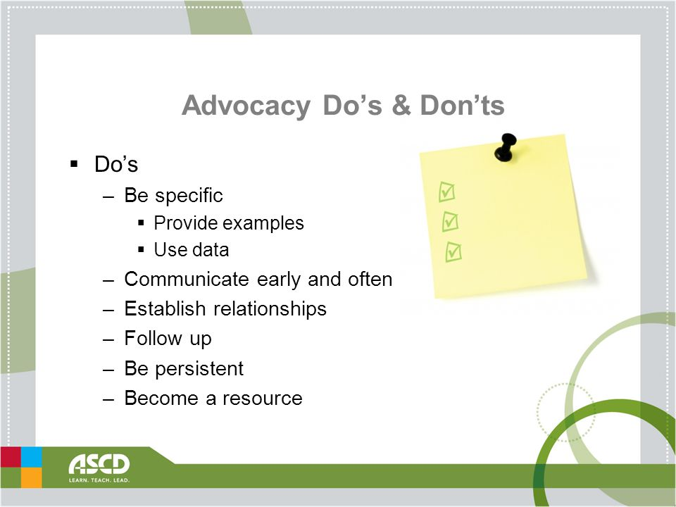 Advocacy Do's & Don'ts  Do's –Be specific  Provide examples  Use data –Communicate early and often –Establish relationships –Follow up –Be persistent –Become a resource