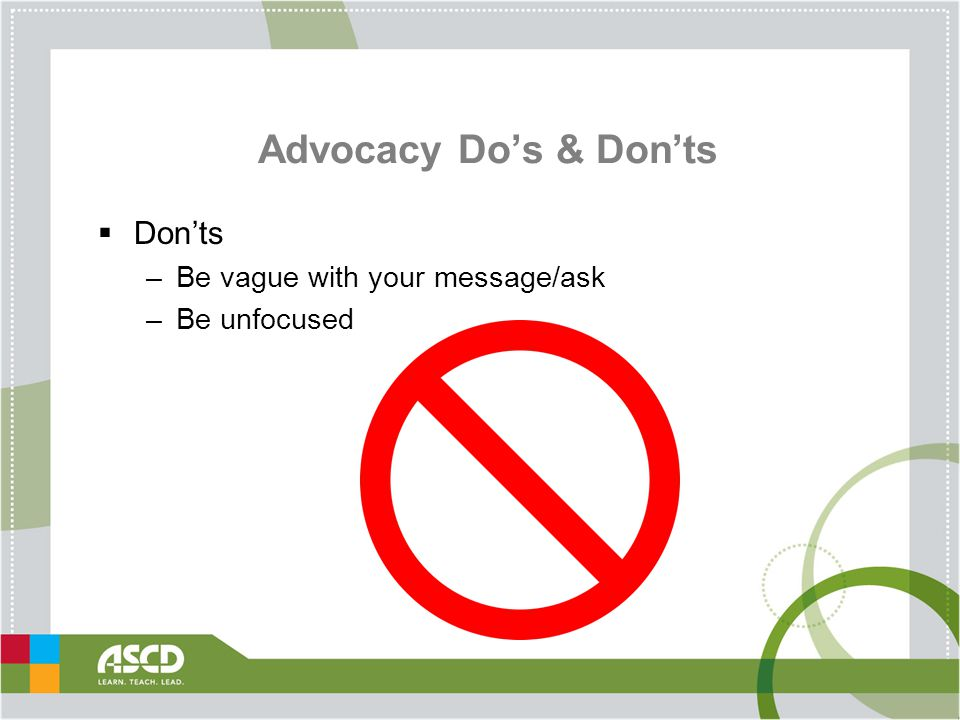Advocacy Do's & Don'ts  Don'ts –Be vague with your message/ask –Be unfocused
