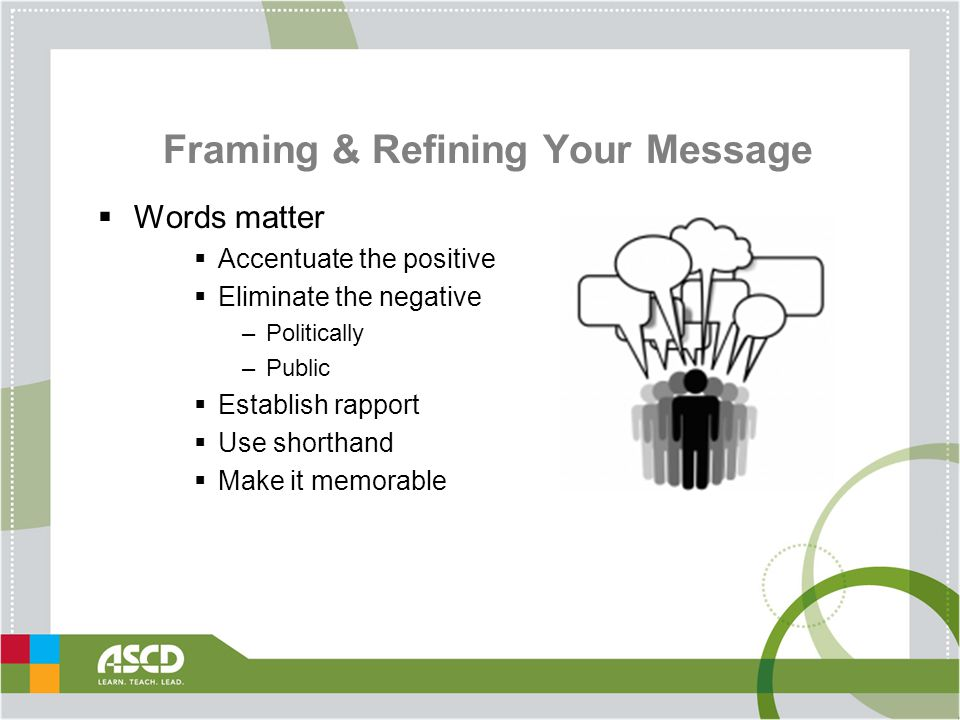 Framing & Refining Your Message  Words matter  Accentuate the positive  Eliminate the negative –Politically –Public  Establish rapport  Use shorthand  Make it memorable