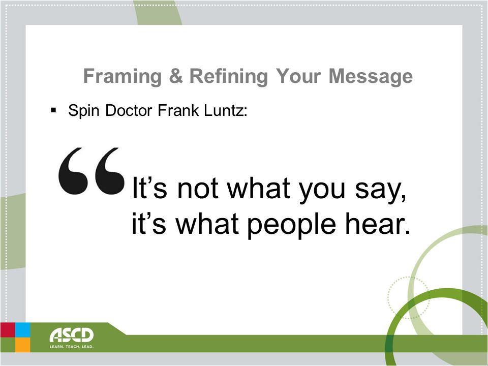 Framing & Refining Your Message  Spin Doctor Frank Luntz: It's not what you say, it's what people hear.