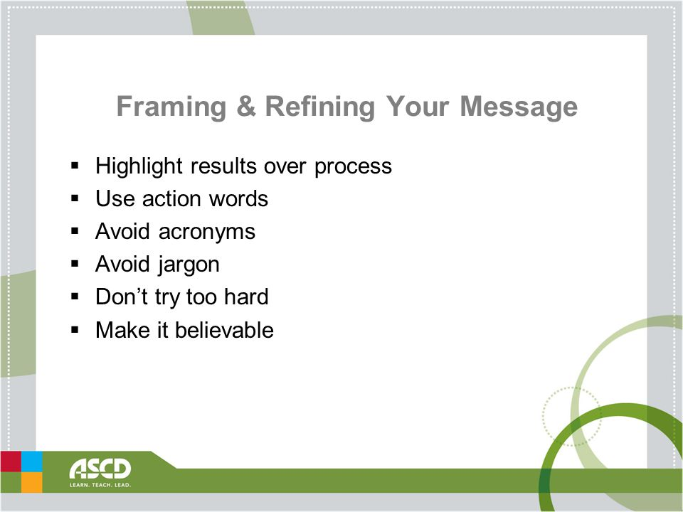 Framing & Refining Your Message  Highlight results over process  Use action words  Avoid acronyms  Avoid jargon  Don't try too hard  Make it believable