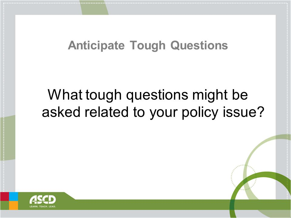 Anticipate Tough Questions What tough questions might be asked related to your policy issue