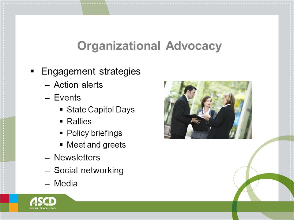Organizational Advocacy  Engagement strategies –Action alerts –Events  State Capitol Days  Rallies  Policy briefings  Meet and greets –Newsletters –Social networking –Media