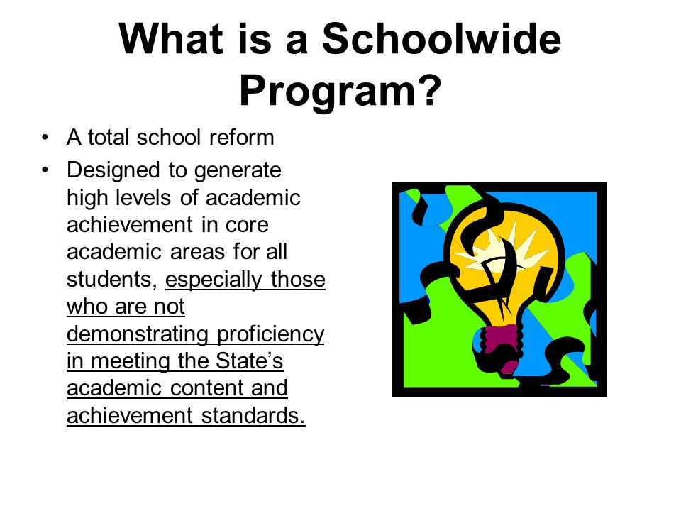 What is a Schoolwide Program? A total school reform Designed to generate high levels of academic achievement in core academic areas for all students,