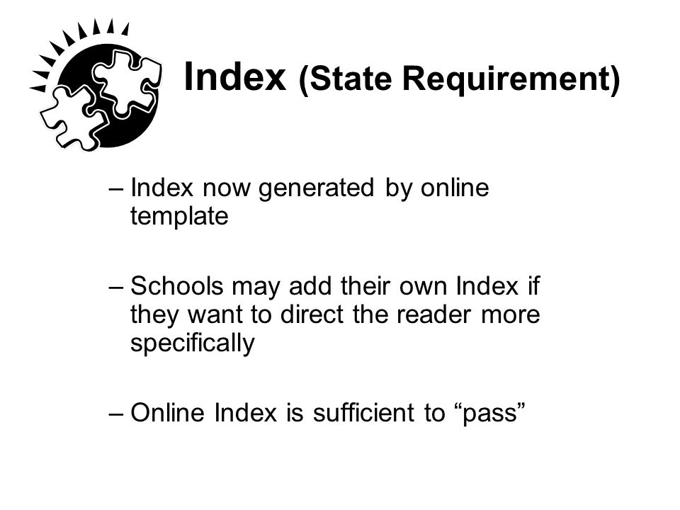 Index (State Requirement) –Index now generated by online template –Schools may add their own Index if they want to direct the reader more specifically