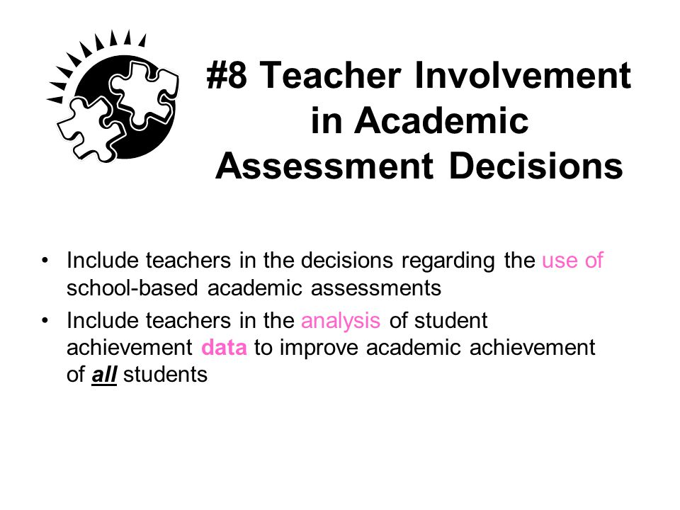 #8 Teacher Involvement in Academic Assessment Decisions Include teachers in the decisions regarding the use of school-based academic assessments Inclu