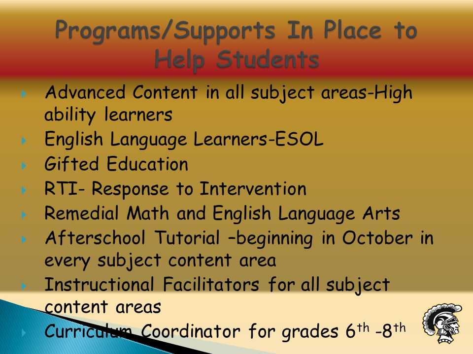  Advanced Content in all subject areas-High ability learners  English Language Learners-ESOL  Gifted Education  RTI- Response to Intervention  Remedial Math and English Language Arts  Afterschool Tutorial –beginning in October in every subject content area  Instructional Facilitators for all subject content areas  Curriculum Coordinator for grades 6 th -8 th