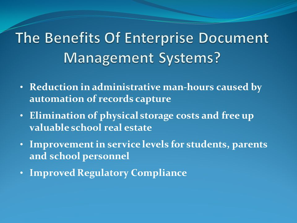 Reduction in administrative man-hours caused by automation of records capture Elimination of physical storage costs and free up valuable school real estate Improvement in service levels for students, parents and school personnel Improved Regulatory Compliance
