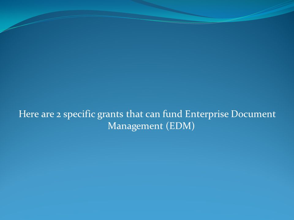Here are 2 specific grants that can fund Enterprise Document Management (EDM)