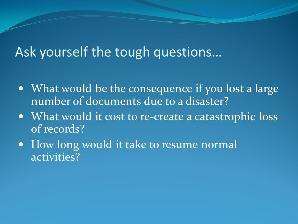 Ask yourself the tough questions… What would be the consequence if you lost a large number of documents due to a disaster.