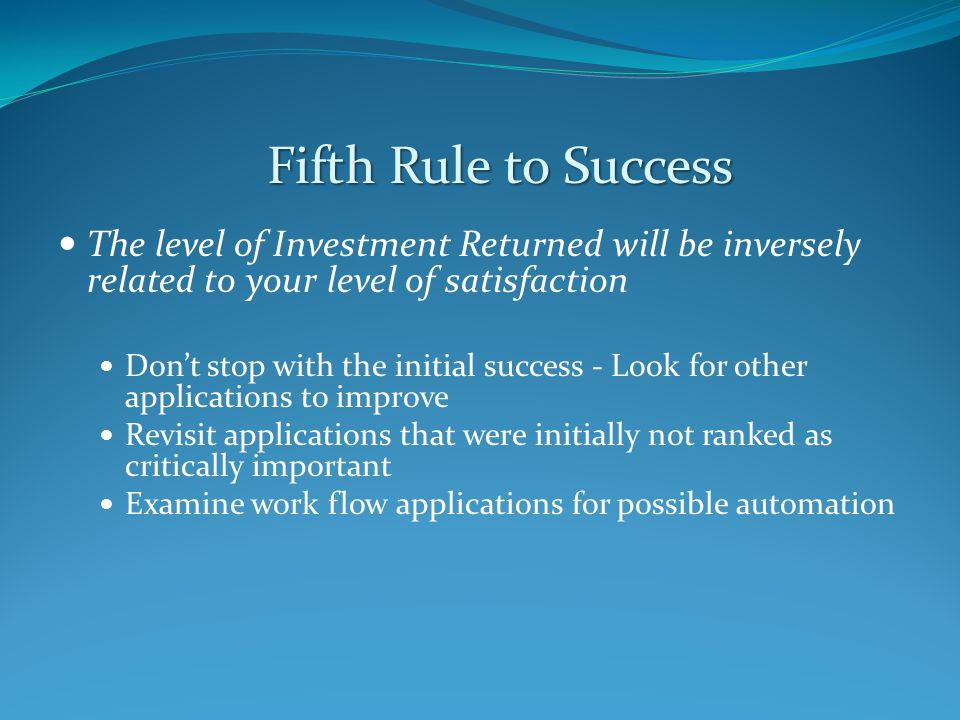 The level of Investment Returned will be inversely related to your level of satisfaction Don't stop with the initial success - Look for other applications to improve Revisit applications that were initially not ranked as critically important Examine work flow applications for possible automation Fifth Rule to Success
