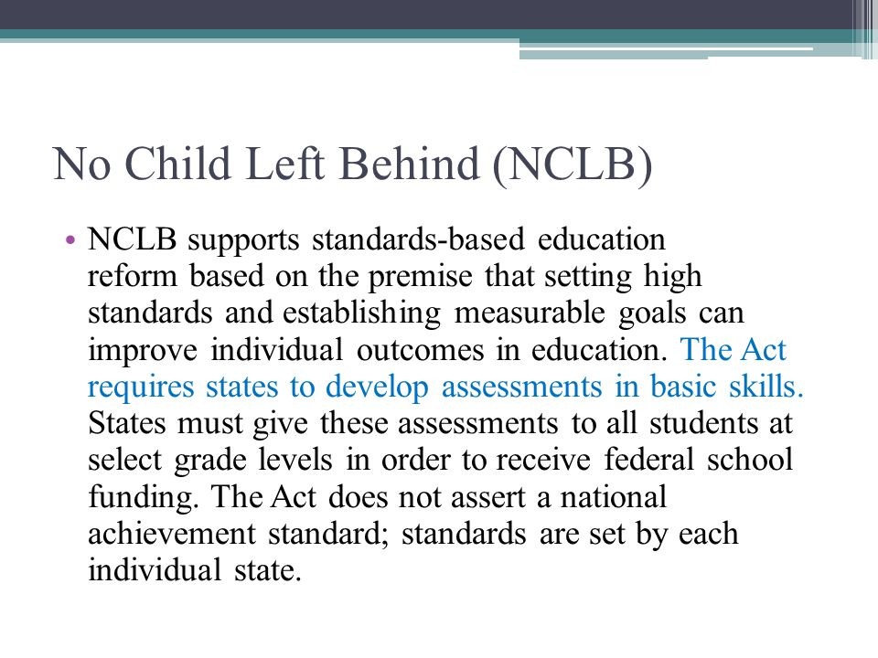 No Child Left Behind (NCLB) NCLB supports standards-based education reform based on the premise that setting high standards and establishing measurable goals can improve individual outcomes in education.