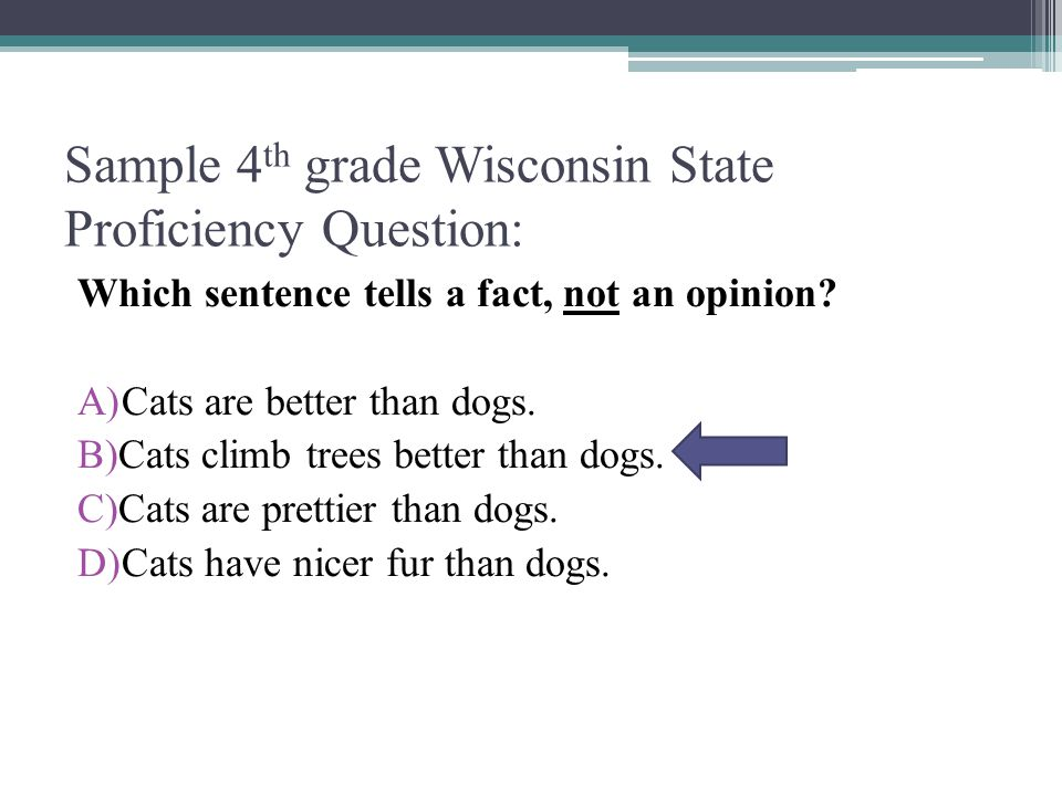 Sample 4 th grade Wisconsin State Proficiency Question: Which sentence tells a fact, not an opinion.