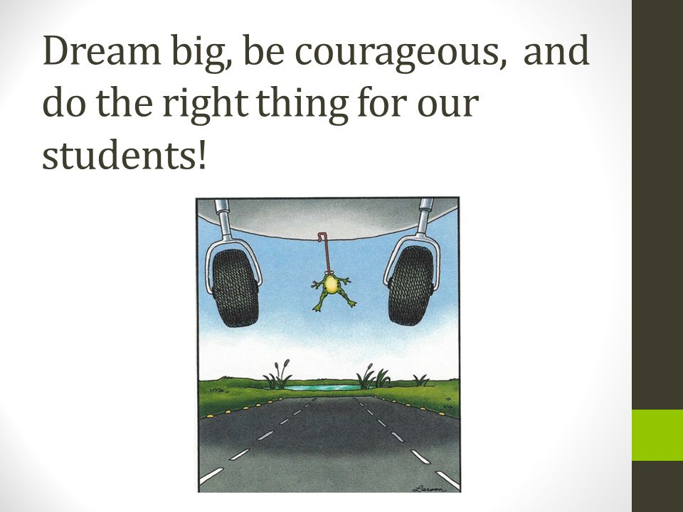 Dream big, be courageous, and do the right thing for our students!