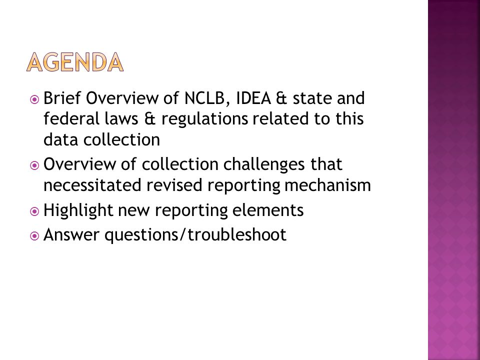  Brief Overview of NCLB, IDEA & state and federal laws & regulations related to this data collection  Overview of collection challenges that necessitated revised reporting mechanism  Highlight new reporting elements  Answer questions/troubleshoot