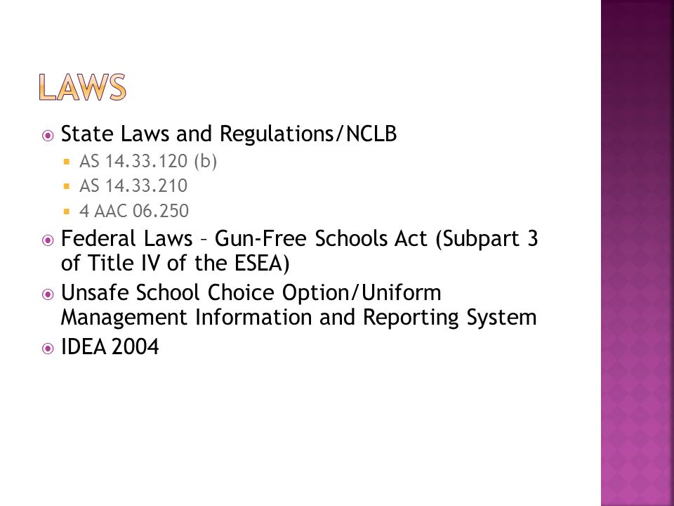  State Laws and Regulations/NCLB  AS 14.33.120 (b)  AS 14.33.210  4 AAC 06.250  Federal Laws – Gun-Free Schools Act (Subpart 3 of Title IV of the ESEA)  Unsafe School Choice Option/Uniform Management Information and Reporting System  IDEA 2004