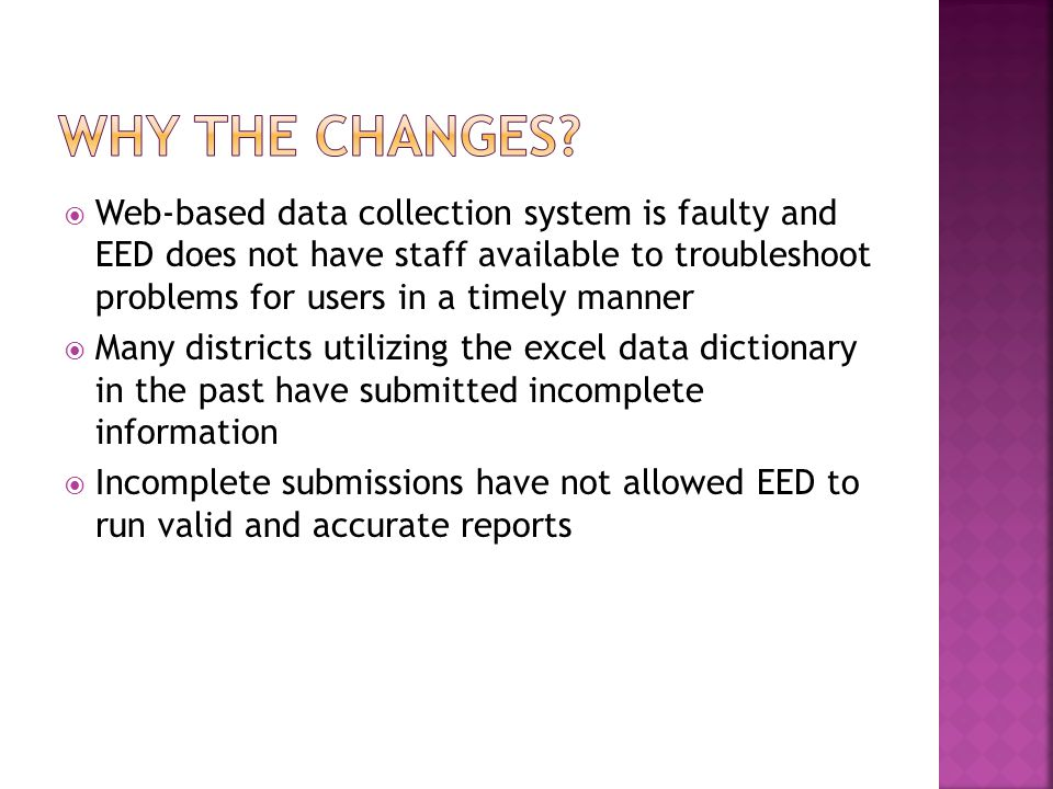  Web-based data collection system is faulty and EED does not have staff available to troubleshoot problems for users in a timely manner  Many districts utilizing the excel data dictionary in the past have submitted incomplete information  Incomplete submissions have not allowed EED to run valid and accurate reports