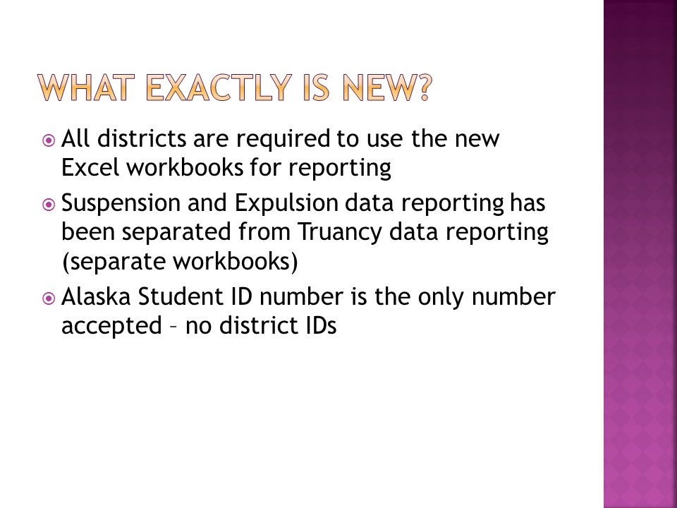  All districts are required to use the new Excel workbooks for reporting  Suspension and Expulsion data reporting has been separated from Truancy data reporting (separate workbooks)  Alaska Student ID number is the only number accepted – no district IDs