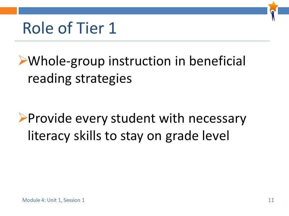 Module 4: Unit 1, Session 1 Role of Tier 1  Whole-group instruction in beneficial reading strategies  Provide every student with necessary literacy