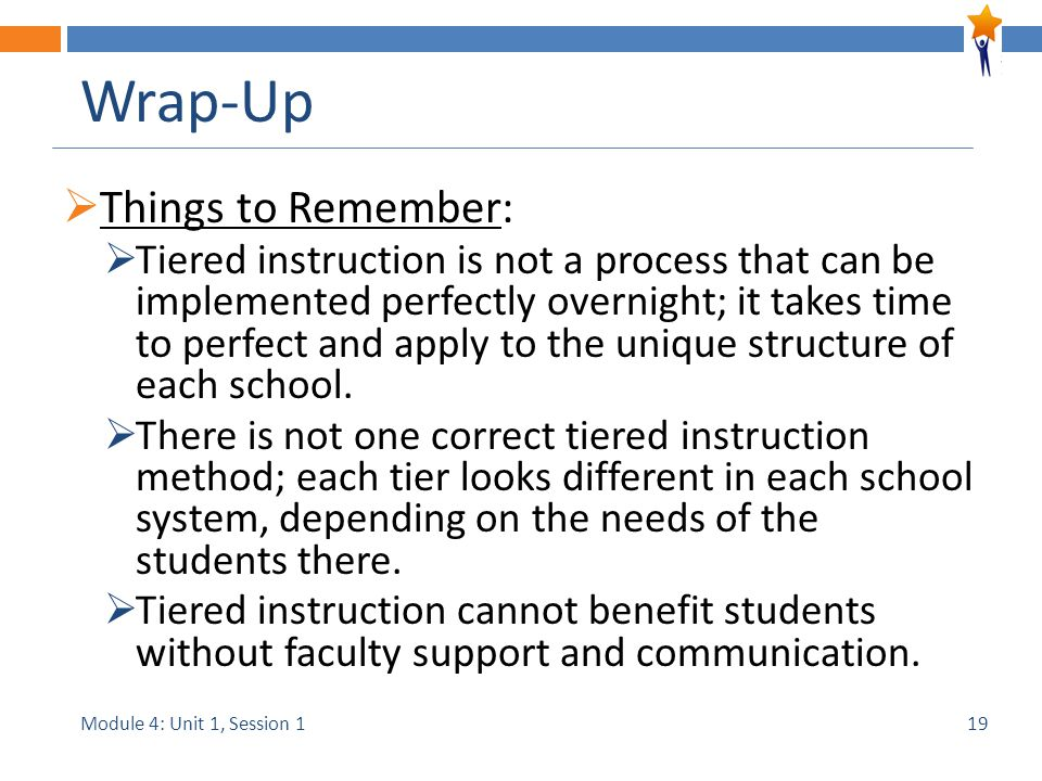 Module 4: Unit 1, Session 1 Wrap-Up  Things to Remember:  Tiered instruction is not a process that can be implemented perfectly overnight; it takes