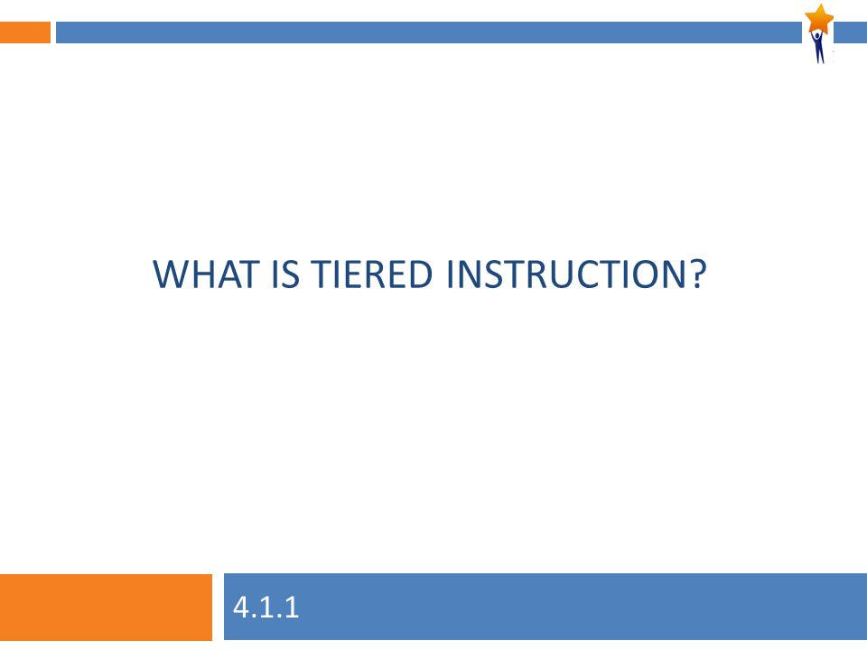 Module 4: Unit 1, Session 1 WHAT IS TIERED INSTRUCTION? 4.1.1