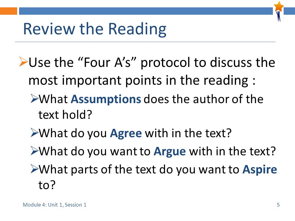 "Module 4: Unit 1, Session 1 Review the Reading  Use the ""Four A's"" protocol to discuss the most important points in the reading :  What Assumptions"