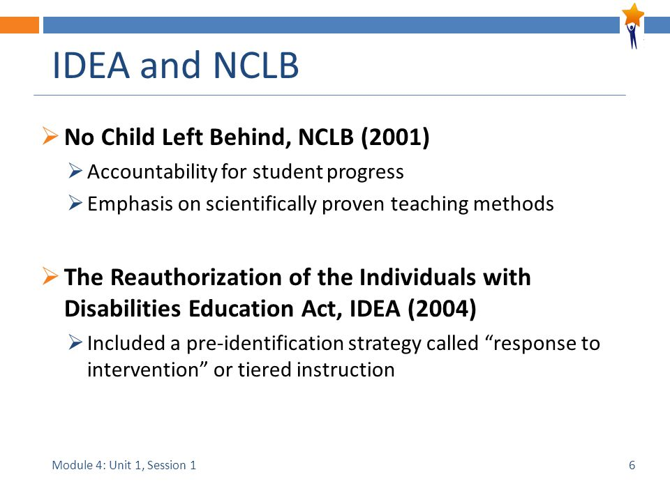 Module 4: Unit 1, Session 1 IDEA and NCLB  No Child Left Behind, NCLB (2001)  Accountability for student progress  Emphasis on scientifically prove
