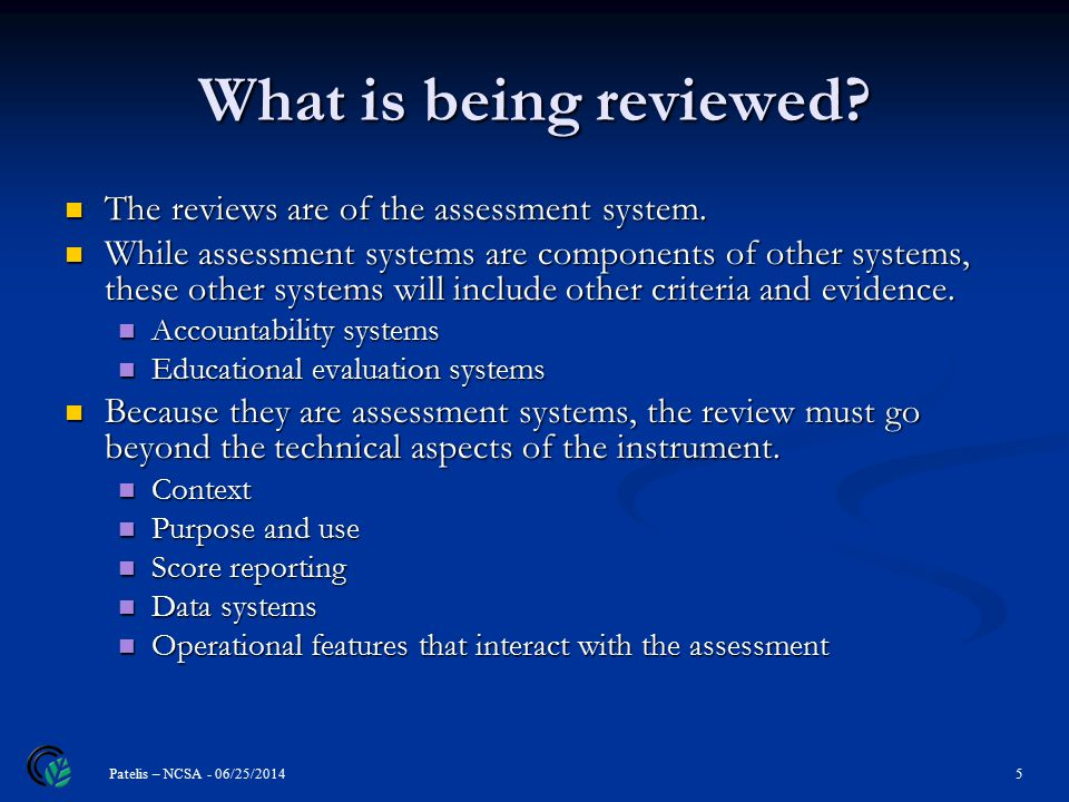 What is being reviewed. 5 Patelis – NCSA - 06/25/2014 The reviews are of the assessment system.