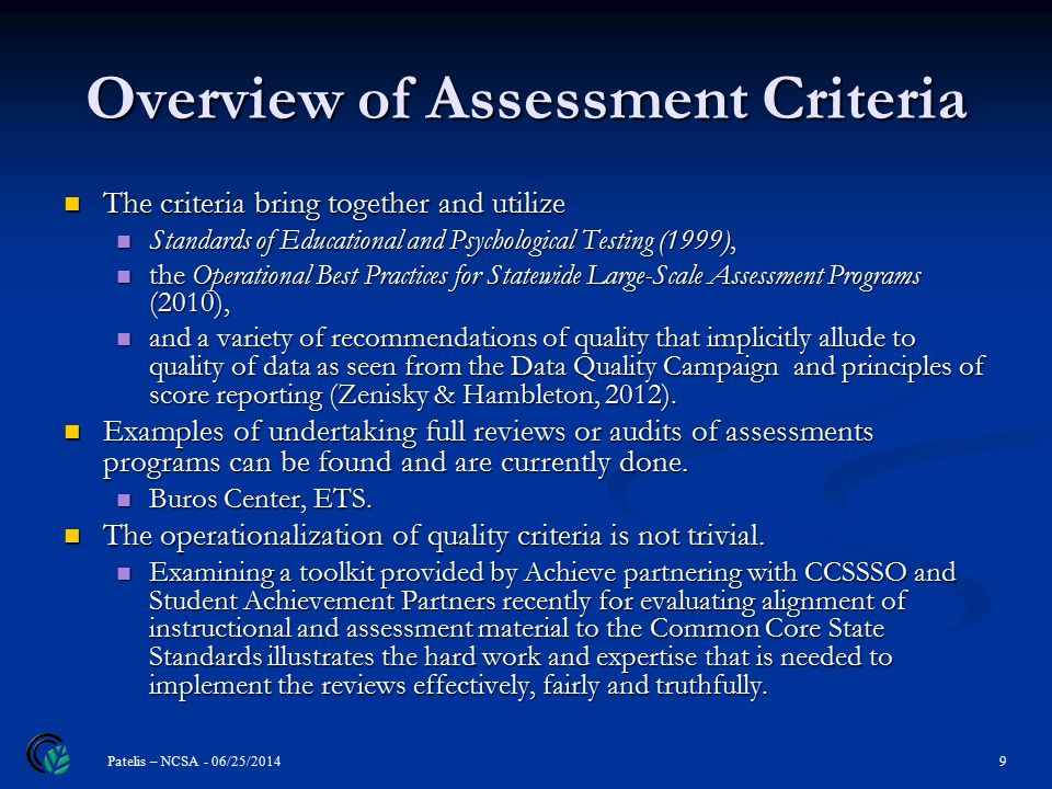 Overview of Assessment Criteria 9 Patelis – NCSA - 06/25/2014 The criteria bring together and utilize The criteria bring together and utilize Standards of Educational and Psychological Testing (1999), Standards of Educational and Psychological Testing (1999), the Operational Best Practices for Statewide Large-Scale Assessment Programs (2010), the Operational Best Practices for Statewide Large-Scale Assessment Programs (2010), and a variety of recommendations of quality that implicitly allude to quality of data as seen from the Data Quality Campaign and principles of score reporting (Zenisky & Hambleton, 2012).