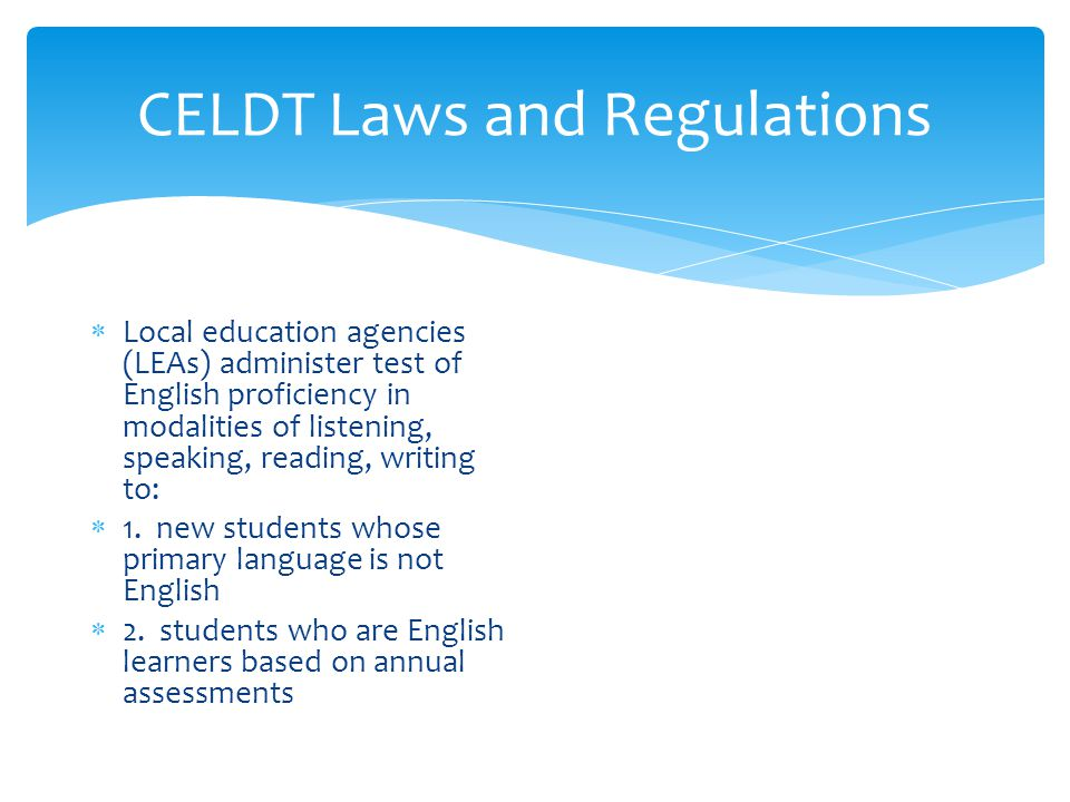 CELDT Laws and Regulations  Local education agencies (LEAs) administer test of English proficiency in modalities of listening, speaking, reading, writing to:  1.