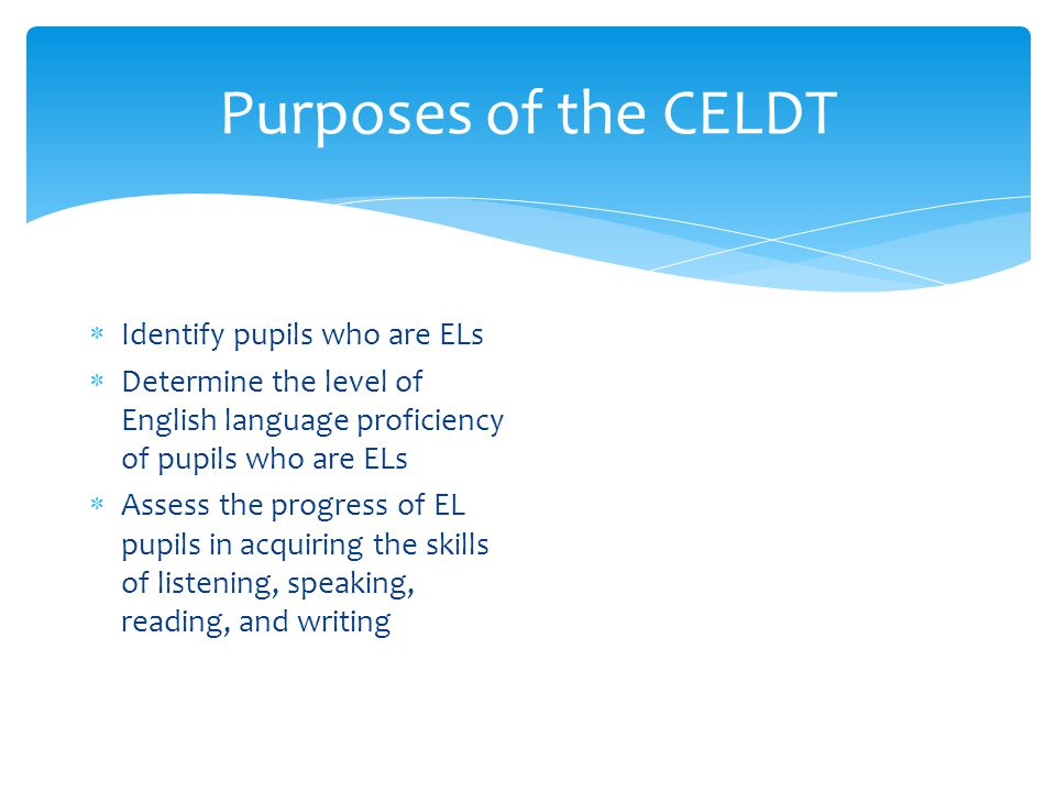 Purposes of the CELDT  Identify pupils who are ELs  Determine the level of English language proficiency of pupils who are ELs  Assess the progress of EL pupils in acquiring the skills of listening, speaking, reading, and writing