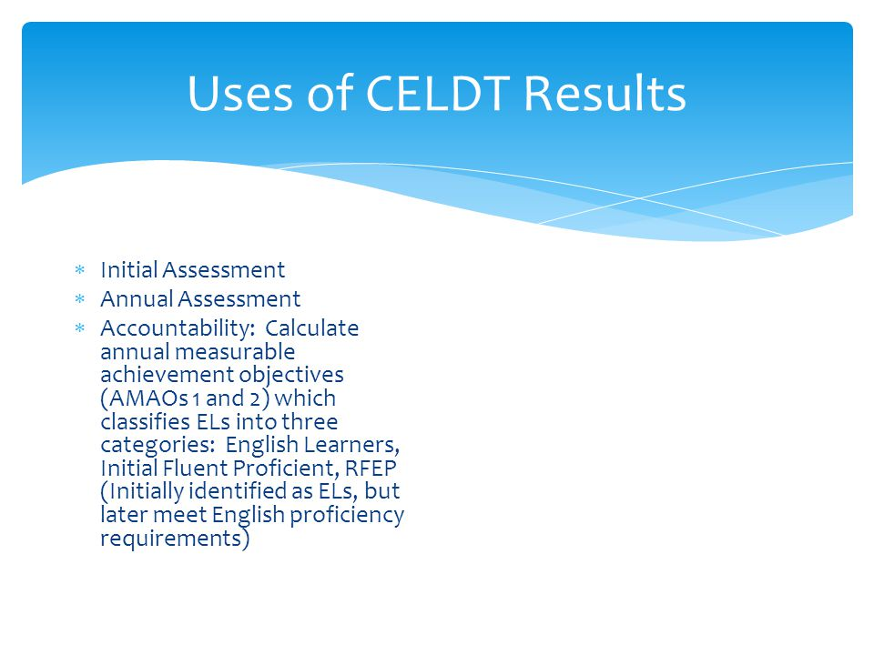Uses of CELDT Results  Initial Assessment  Annual Assessment  Accountability: Calculate annual measurable achievement objectives (AMAOs 1 and 2) which classifies ELs into three categories: English Learners, Initial Fluent Proficient, RFEP (Initially identified as ELs, but later meet English proficiency requirements)