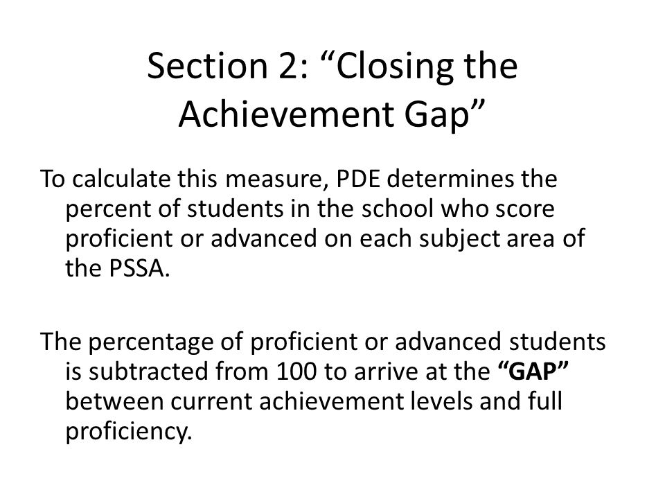 Section 2: Closing the Achievement Gap To calculate this measure, PDE determines the percent of students in the school who score proficient or advanced on each subject area of the PSSA.