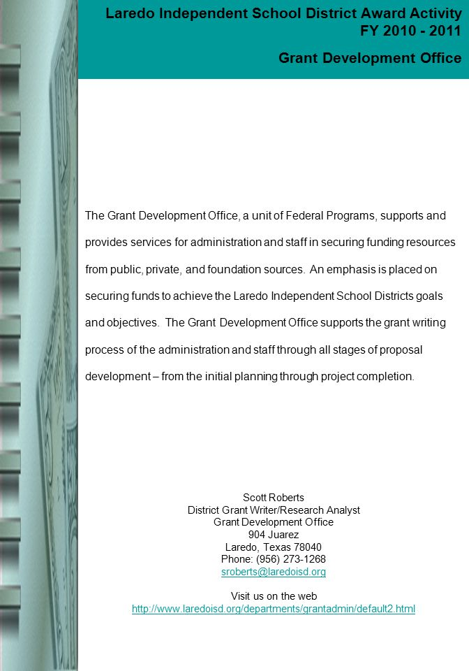 About the Grant Development Office Scott Roberts District Grant Writer/Research Analyst Grant Development Office 904 Juarez Laredo, Texas 78040 Phone: (956) 273-1268 sroberts@laredoisd.org Visit us on the web http://www.laredoisd.org/departments/grantadmin/default2.html The Grant Development Office, a unit of Federal Programs, supports and provides services for administration and staff in securing funding resources from public, private, and foundation sources.