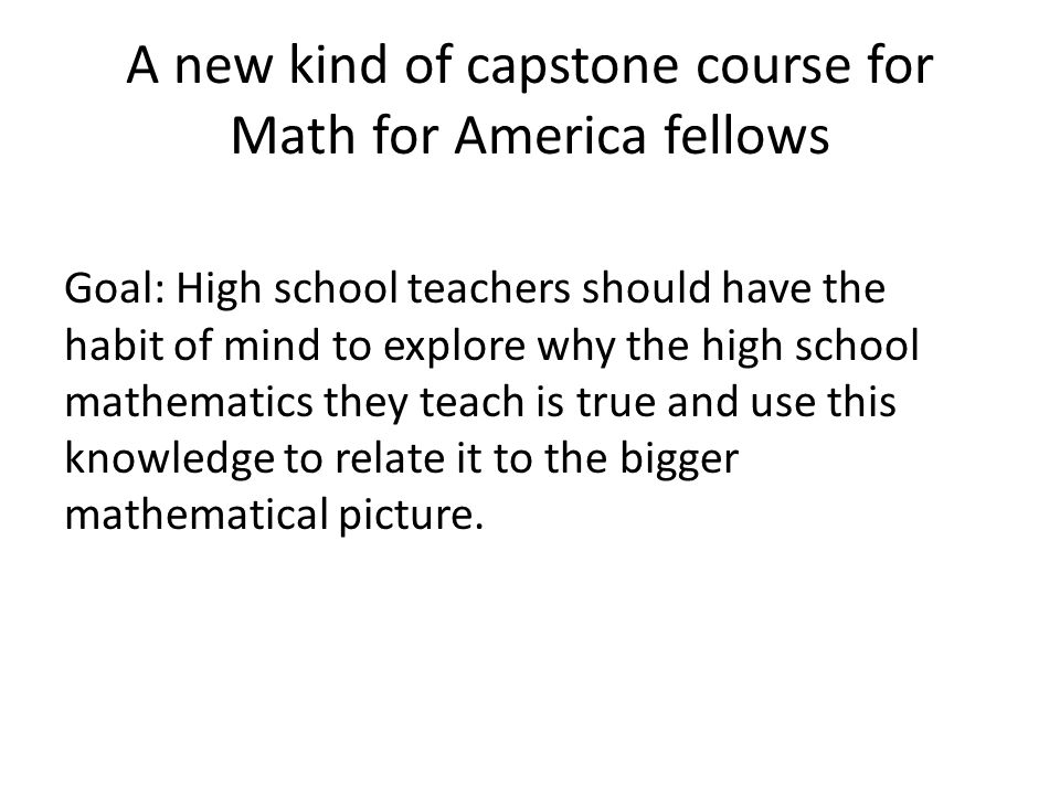 A new kind of capstone course for Math for America fellows Goal: High school teachers should have the habit of mind to explore why the high school mathematics they teach is true and use this knowledge to relate it to the bigger mathematical picture.