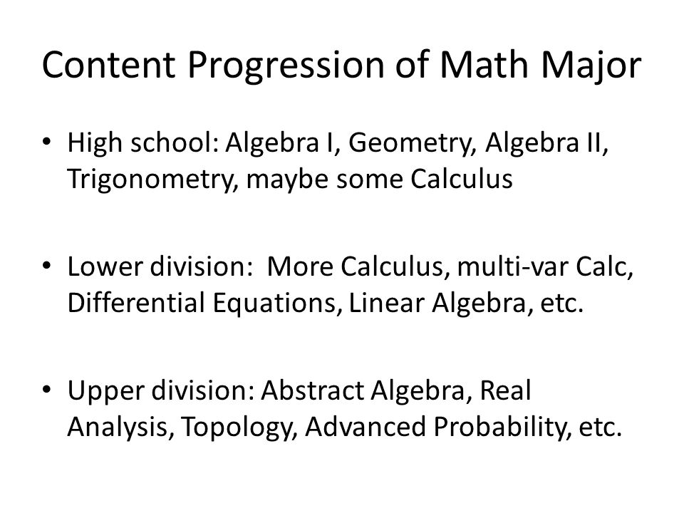 Content Progression of Math Major High school: Algebra I, Geometry, Algebra II, Trigonometry, maybe some Calculus Lower division: More Calculus, multi-var Calc, Differential Equations, Linear Algebra, etc.