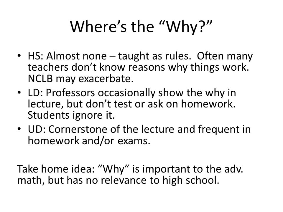 "Where's the ""Why?"" HS: Almost none – taught as rules. Often many teachers don't know reasons why things work. NCLB may exacerbate. LD: Professors occa"