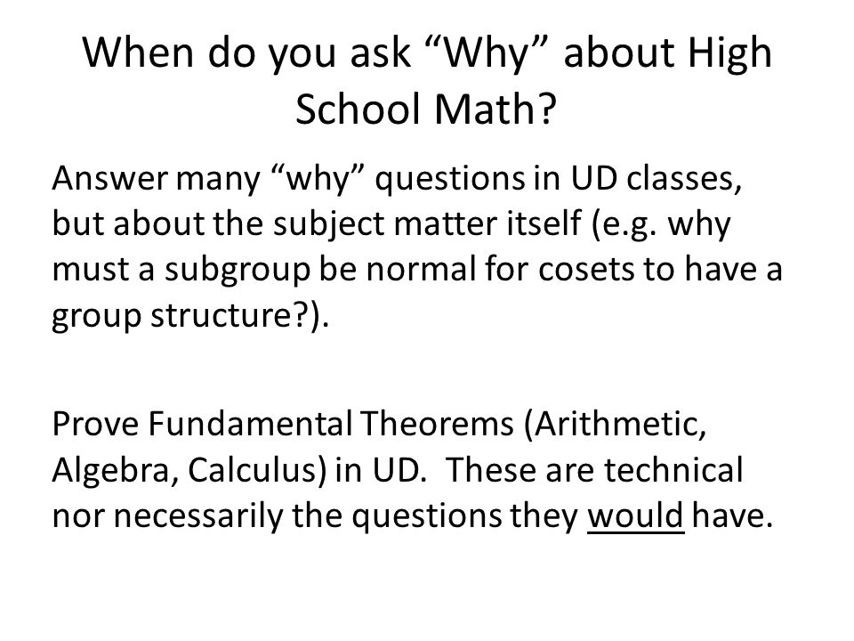 "When do you ask ""Why"" about High School Math? Answer many ""why"" questions in UD classes, but about the subject matter itself (e.g. why must a subgroup"
