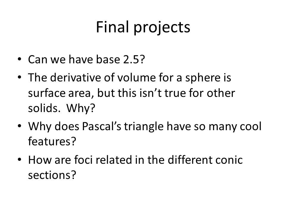 Final projects Can we have base 2.5? The derivative of volume for a sphere is surface area, but this isn't true for other solids. Why? Why does Pascal