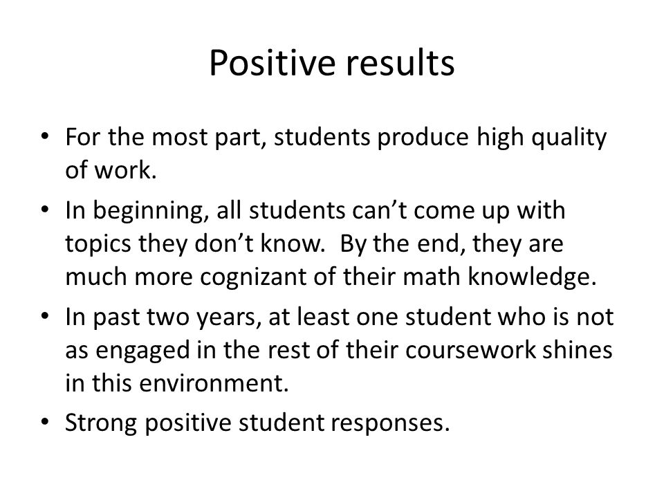 Positive results For the most part, students produce high quality of work. In beginning, all students can't come up with topics they don't know. By th