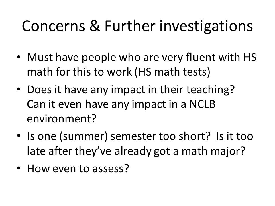 Concerns & Further investigations Must have people who are very fluent with HS math for this to work (HS math tests) Does it have any impact in their teaching.