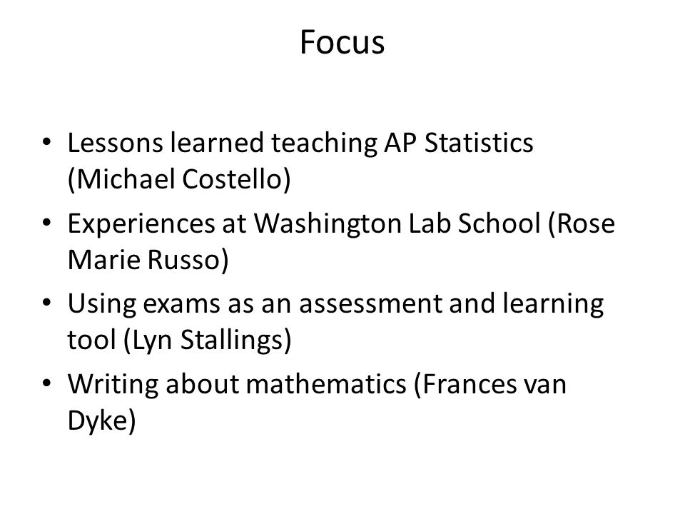 Focus Lessons learned teaching AP Statistics (Michael Costello) Experiences at Washington Lab School (Rose Marie Russo) Using exams as an assessment a