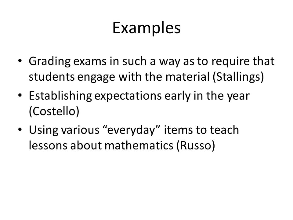Examples Grading exams in such a way as to require that students engage with the material (Stallings) Establishing expectations early in the year (Cos