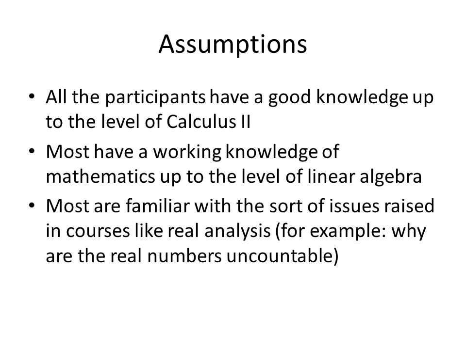 Assumptions All the participants have a good knowledge up to the level of Calculus II Most have a working knowledge of mathematics up to the level of