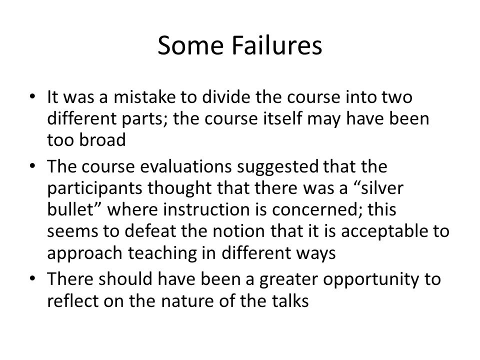Some Failures It was a mistake to divide the course into two different parts; the course itself may have been too broad The course evaluations suggested that the participants thought that there was a silver bullet where instruction is concerned; this seems to defeat the notion that it is acceptable to approach teaching in different ways There should have been a greater opportunity to reflect on the nature of the talks